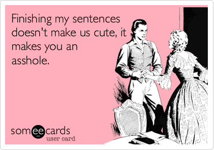 Finishing my sentences doesn't make us cute, it makes you an asshole.