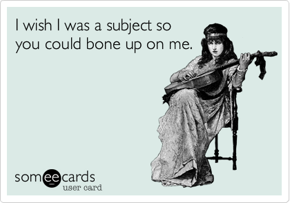 I wish I was a subject so you could bone up on me.