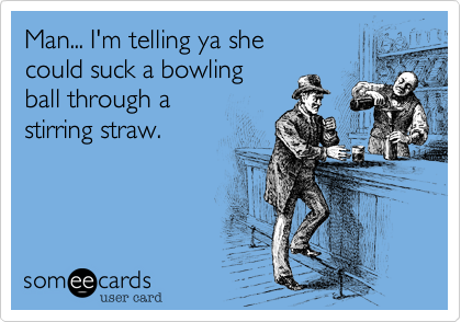 Man... I'm telling ya she could suck a bowling  ball through a  stirring straw.