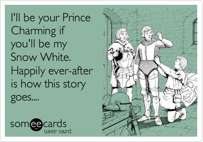 I'll be your Prince Charming if  you'll be my  Snow White.   Happily ever-after is how this story  goes....