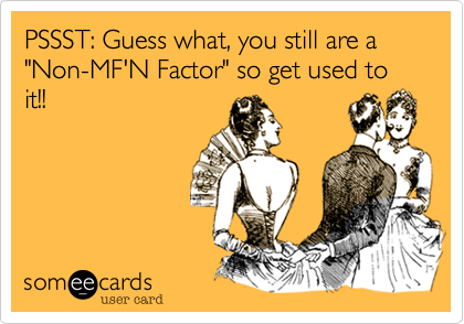 """PSSST: Guess what, you still are a """"Non-MF'N Factor"""" so get used to it!!"""