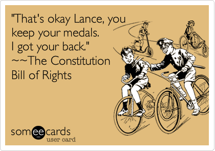 """That's okay Lance, you keep your medals.  I got your back."" %7E%7EThe Constitution Bill of Rights"