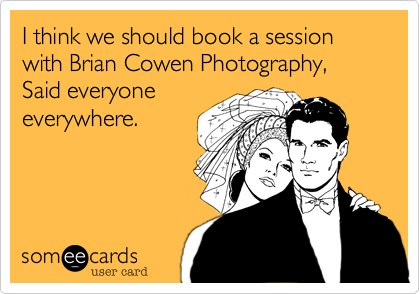 I think we should book a session with Brian Cowen Photography, Said everyone everywhere.