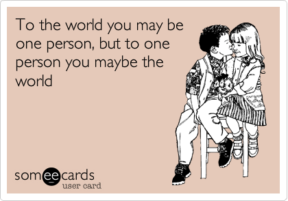 To the world you may be one person, but to one person you maybe the world