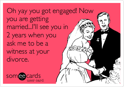 Oh yay you got engaged! Now you are getting married...I'll see you in 2 years when you ask me to be a witness at your divorce.