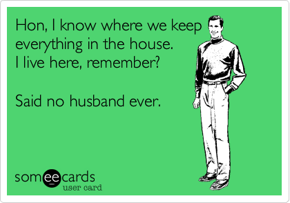 Hon, I know where we keep everything in the house.   I live here, remember?  Said no husband ever.
