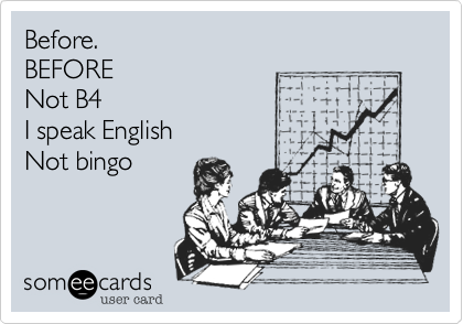Before. BEFORE Not B4 I speak English Not bingo