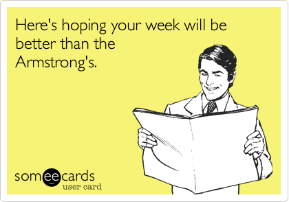 Here's hoping your week will be better than the Armstrong's.