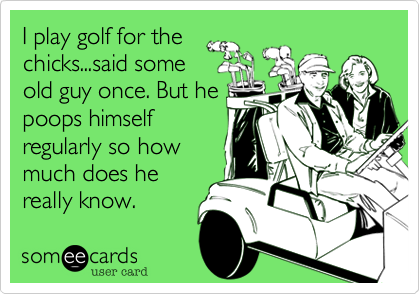 I play golf for the chicks...said some old guy once. But he poops himself regularly so how much does he really know.