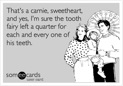 That's a carnie, sweetheart, and yes, I'm sure the tooth fairy left a quarter for each and every one of his teeth.