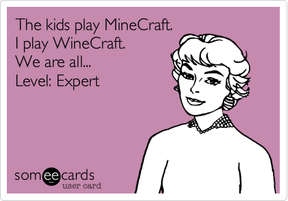 The kids play MineCraft. I play WineCraft. We are all... Level: Expert