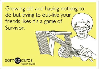 Growing old and having nothing to do but trying to out-live your friends likes it's a game of Survivor.