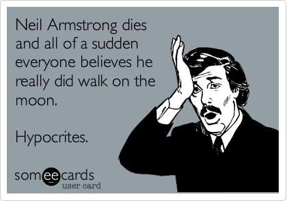 Neil Armstrong dies and all of a sudden everyone believes he really did walk on the moon.   Hypocrites.