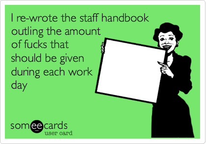I re-wrote the staff handbook outling the amount of fucks that should be given during each work day