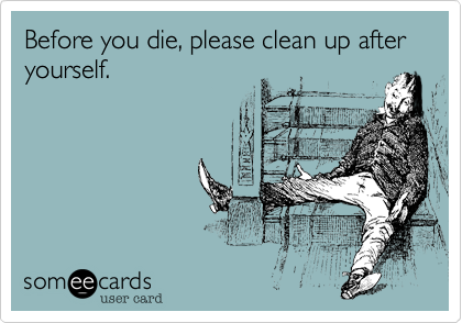 Before you die, please clean up after yourself.