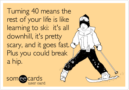 Turning 40 means the rest of your life is like learning to ski:  it's all downhill, it's pretty scary, and it goes fast. Plus you could break a hip.