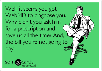 Well, it seems you got WebMD to diagnose you. Why didn't you ask him for a prescription and save us all the time? And, the bill you're not going to pay.