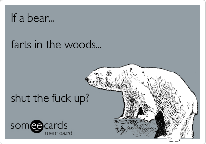 If a bear...  farts in the woods...    shut the fuck up?