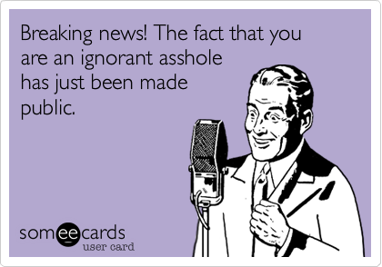Breaking news! The fact that you are an ignorant asshole has just been made public.