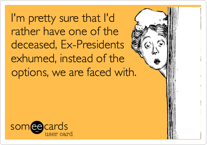 I'm pretty sure that I'd rather have one of the deceased, Ex-Presidents exhumed, instead of the options, we are faced with.