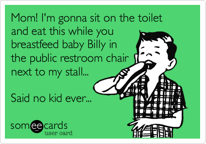 Mom! I'm gonna sit on the toilet and eat this while you breastfeed baby Billy in the public restroom chair next to my stall...  Said no kid ever...