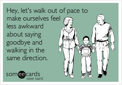 Hey, let's walk out of pace to make ourselves feel less awkward about saying goodbye and walking in the same direction.