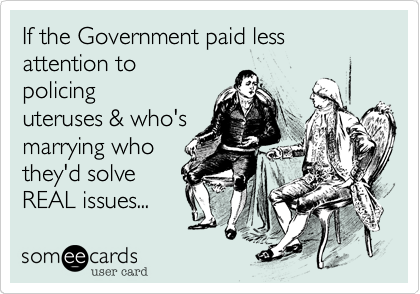 If the Government paid less attention to policing uteruses & who's marrying who they'd solve REAL issues...