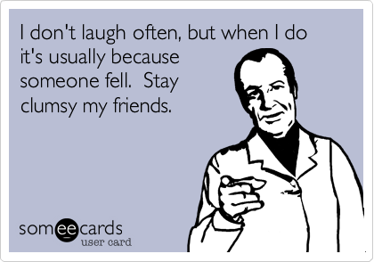 I don't laugh often, but when I do it's usually because someone fell.  Stay clumsy my friends.