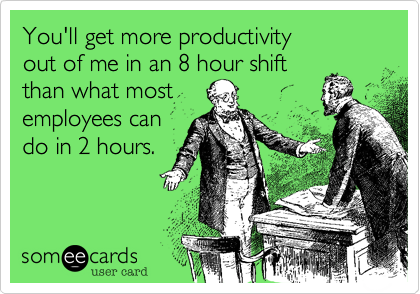 You'll get more productivity out of me in an 8 hour shift than what most employees can  do in 2 hours.