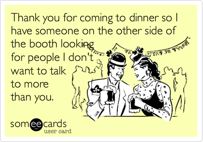Thank you for coming to dinner so I have someone on the other side of the booth looking  for people I don't want to talk  to more  than you.