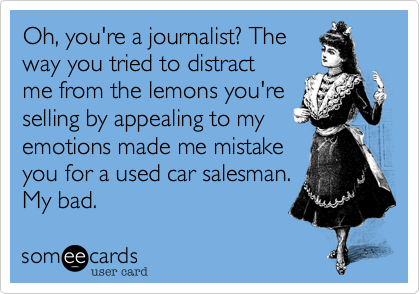 Oh, you're a journalist? The way you tried to distract me from the lemons you're selling by appealing to my emotions made me mistake you for a used car salesman. My bad.
