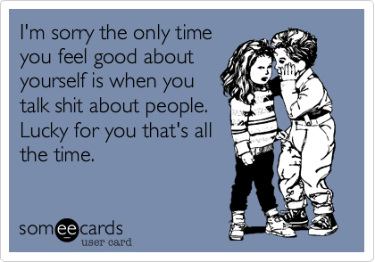 I'm sorry the only time you feel good about yourself is when you talk shit about people. Lucky for you that's all   the time.