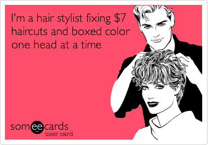 I'm a hair stylist fixing %247 haircuts and boxed color one head at a time