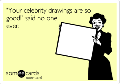 """""""Your celebrity drawings are so good!"""" said no one ever."""