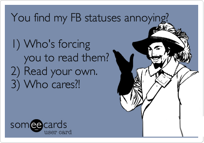 You find my FB statuses annoying?  1%29 Who's forcing     you to read them? 2%29 Read your own.   3%29 Who cares?!