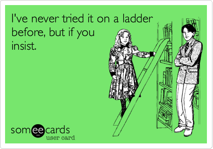 I've never tried it on a ladder before, but if you insist.
