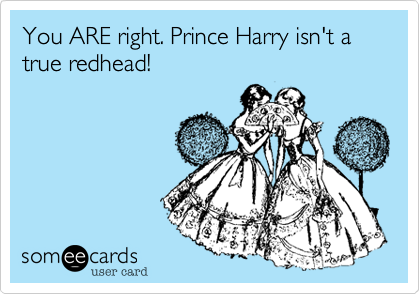 You ARE right. Prince Harry isn't a true redhead!