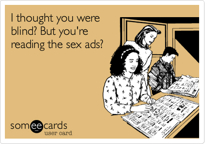 I thought you were blind? But you're reading the sex ads?
