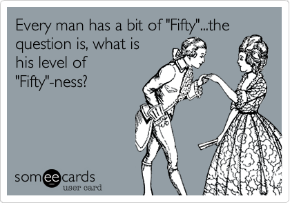 """Every man has a bit of """"Fifty""""...the question is, what is his level of """"Fifty""""-ness?"""