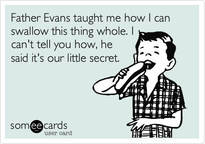 Father Evans taught me how I can swallow this thing whole. I can't tell you how, he said it's our little secret.