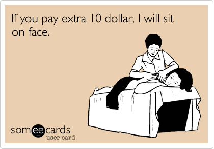 If you pay extra 10 dollar, I will sit on face.