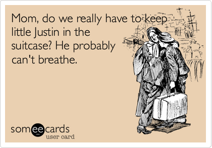 Mom, do we really have to keep little Justin in the suitcase? He probably can't breathe.