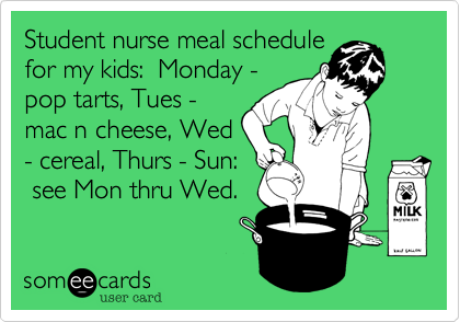 Student nurse meal schedule for my kids:  Monday - pop tarts, Tues - mac n cheese, Wed - cereal, Thurs - Sun:  see Mon thru Wed.