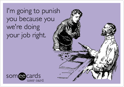 I'm going to punish you because you we're doing your job right.