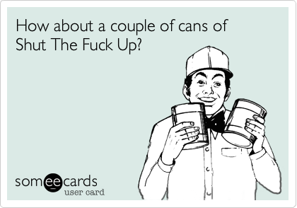 How about a couple of cans of Shut The Fuck Up?