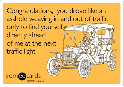 Congratulations,  you drove like an asshole weaving in and out of traffic only to find yourself  directly ahead of me at the next  traffic light.