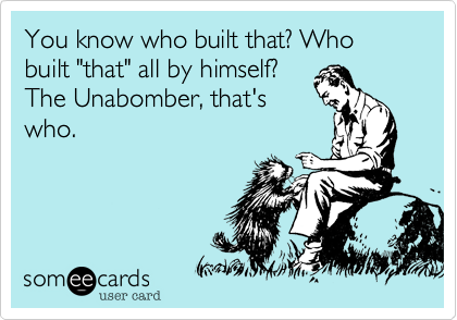 "You know who built that? Who built ""that"" all by himself? The Unabomber, that's who."