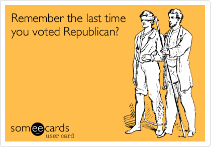 Remember the last time you voted Republican?