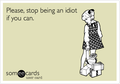 Please, stop being an idiot if you can.