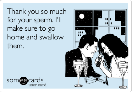 Thank you so much for your sperm. I'll make sure to go home and swallow them.